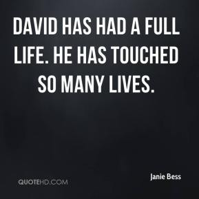David has had a full life. He has touched so many lives.