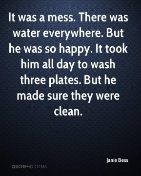 Janie Bess  - It was a mess. There was water everywhere. But he was so happy. It took him all day to wash three plates. But he made sure they were clean.