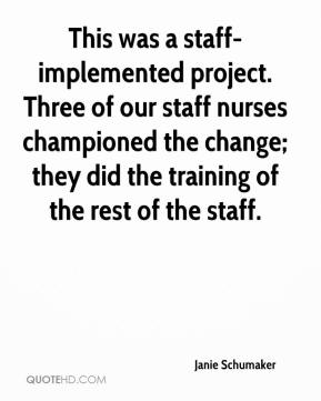 Janie Schumaker  - This was a staff-implemented project. Three of our staff nurses championed the change; they did the training of the rest of the staff.
