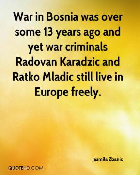 Jasmila Zbanic  - War in Bosnia was over some 13 years ago and yet war criminals Radovan Karadzic and Ratko Mladic still live in Europe freely.
