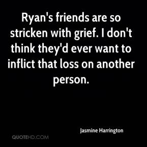 Ryan's friends are so stricken with grief. I don't think they'd ever want to inflict that loss on another person.