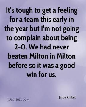 Jason Andalo  - It's tough to get a feeling for a team this early in the year but I'm not going to complain about being 2-0. We had never beaten Milton in Milton before so it was a good win for us.