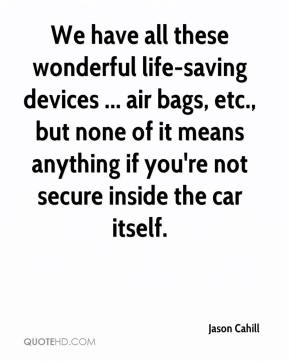 Jason Cahill - We have all these wonderful life-saving devices ... air bags, etc., but none of it means anything if you're not secure inside the car itself.
