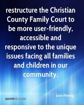 restructure the Christian County Family Court to be more user-friendly, accessible and responsive to the unique issues facing all families and children in our community.