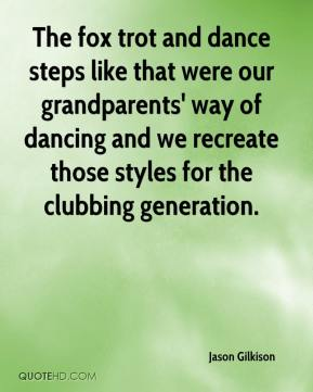 Jason Gilkison - The fox trot and dance steps like that were our grandparents' way of dancing and we recreate those styles for the clubbing generation.