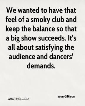 Jason Gilkison - We wanted to have that feel of a smoky club and keep the balance so that a big show succeeds. It's all about satisfying the audience and dancers' demands.