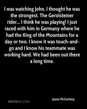 Jason McCartney  - I was watching John, I thought he was the strongest. The Gerolsteiner rider... I think he was playing! I just raced with him in Germany where he had the King of the Mountains for a day or two. I know it was touch-and-go and I know his teammate was working hard. We had been out there a long time.