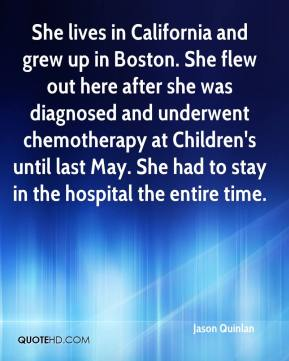 Jason Quinlan  - She lives in California and grew up in Boston. She flew out here after she was diagnosed and underwent chemotherapy at Children's until last May. She had to stay in the hospital the entire time.