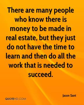 Jason Sant  - There are many people who know there is money to be made in real estate, but they just do not have the time to learn and then do all the work that is needed to succeed.