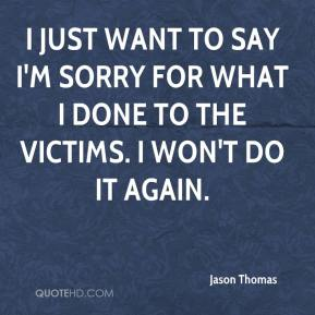 I just want to say I'm sorry for what I done to the victims. I won't do it again.