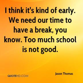 I think it's kind of early. We need our time to have a break, you know. Too much school is not good.