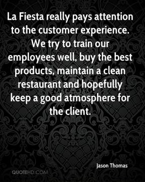 La Fiesta really pays attention to the customer experience. We try to train our employees well, buy the best products, maintain a clean restaurant and hopefully keep a good atmosphere for the client.