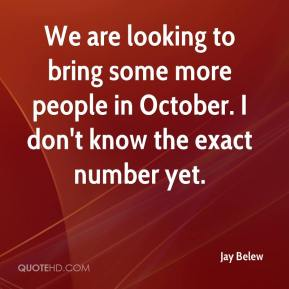 Jay Belew  - We are looking to bring some more people in October. I don't know the exact number yet.