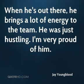 Jay Youngblood  - When he's out there, he brings a lot of energy to the team. He was just hustling. I'm very proud of him.