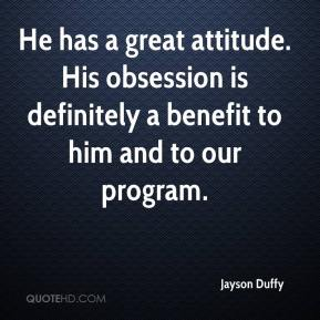 Jayson Duffy  - He has a great attitude. His obsession is definitely a benefit to him and to our program.