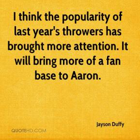 Jayson Duffy  - I think the popularity of last year's throwers has brought more attention. It will bring more of a fan base to Aaron.