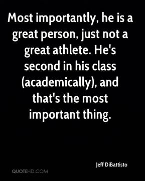 Jeff DiBattisto  - Most importantly, he is a great person, just not a great athlete. He's second in his class (academically), and that's the most important thing.