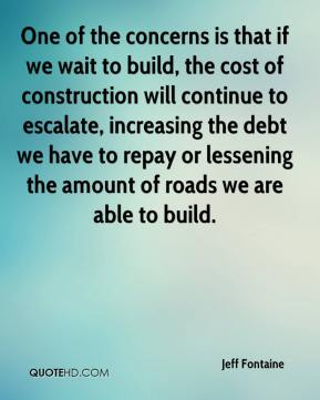 Jeff Fontaine  - One of the concerns is that if we wait to build, the cost of construction will continue to escalate, increasing the debt we have to repay or lessening the amount of roads we are able to build.
