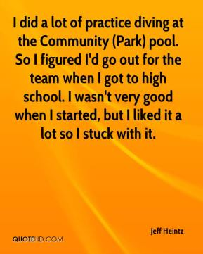 Jeff Heintz  - I did a lot of practice diving at the Community (Park) pool. So I figured I'd go out for the team when I got to high school. I wasn't very good when I started, but I liked it a lot so I stuck with it.
