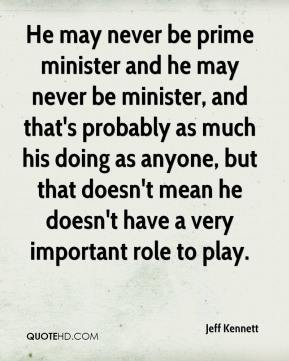 Jeff Kennett  - He may never be prime minister and he may never be minister, and that's probably as much his doing as anyone, but that doesn't mean he doesn't have a very important role to play.