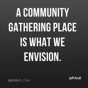 Jeff Krull  - A community gathering place is what we envision.