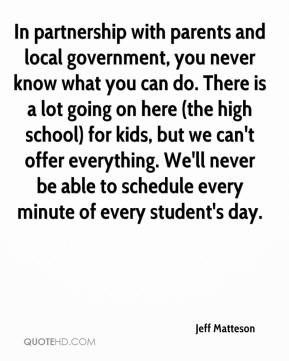 Jeff Matteson  - In partnership with parents and local government, you never know what you can do. There is a lot going on here (the high school) for kids, but we can't offer everything. We'll never be able to schedule every minute of every student's day.