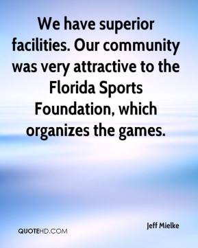 We have superior facilities. Our community was very attractive to the Florida Sports Foundation, which organizes the games.