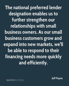 Jeff Payne  - The national preferred lender designation enables us to further strengthen our relationships with small business owners. As our small business customers grow and expand into new markets, we'll be able to respond to their financing needs more quickly and efficiently.
