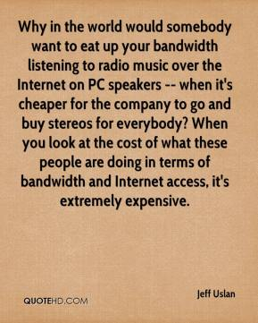 Jeff Uslan  - Why in the world would somebody want to eat up your bandwidth listening to radio music over the Internet on PC speakers -- when it's cheaper for the company to go and buy stereos for everybody? When you look at the cost of what these people are doing in terms of bandwidth and Internet access, it's extremely expensive.