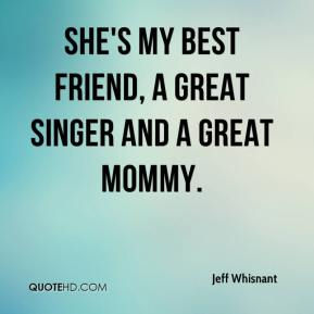 Jeff Whisnant  - She's my best friend, a great singer and a great mommy.