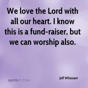 Jeff Whisnant  - We love the Lord with all our heart. I know this is a fund-raiser, but we can worship also.