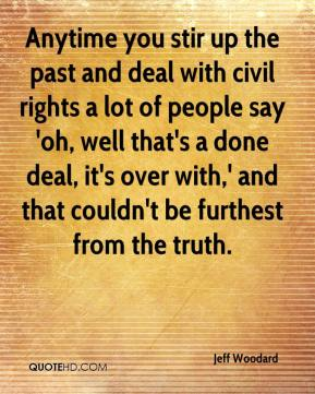 Jeff Woodard  - Anytime you stir up the past and deal with civil rights a lot of people say 'oh, well that's a done deal, it's over with,' and that couldn't be furthest from the truth.