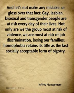 Jeffrey Montgomery  - And let's not make any mistake, or gloss over that fact: Gay, lesbian, bisexual and transgender people are at risk every day of their lives. Not only are we the group most at risk of violence, we are most at risk of job discrimination, losing our families; homophobia retains its title as the last socially acceptable form of bigotry.