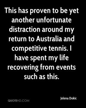 Jelena Dokic  - This has proven to be yet another unfortunate distraction around my return to Australia and competitive tennis. I have spent my life recovering from events such as this.