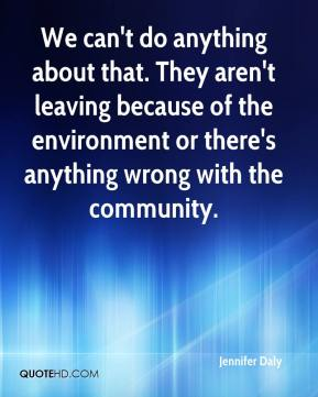 Jennifer Daly  - We can't do anything about that. They aren't leaving because of the environment or there's anything wrong with the community.