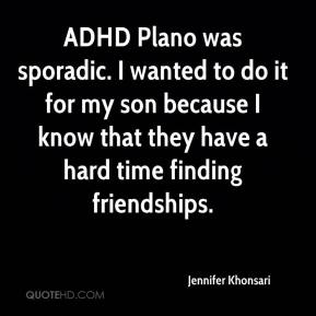 Jennifer Khonsari  - ADHD Plano was sporadic. I wanted to do it for my son because I know that they have a hard time finding friendships.