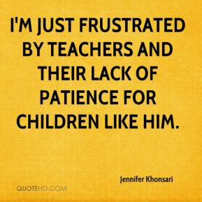 Jennifer Khonsari  - I'm just frustrated by teachers and their lack of patience for children like him.