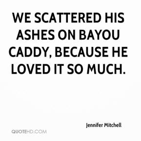Jennifer Mitchell  - We scattered his ashes on Bayou Caddy, because he loved it so much.