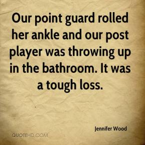 Jennifer Wood  - Our point guard rolled her ankle and our post player was throwing up in the bathroom. It was a tough loss.