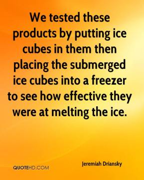 Jeremiah Driansky  - We tested these products by putting ice cubes in them then placing the submerged ice cubes into a freezer to see how effective they were at melting the ice.