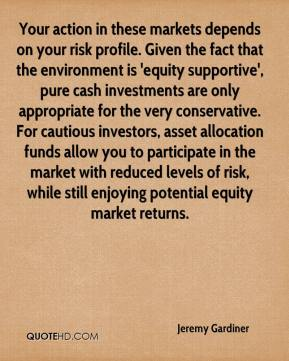 Your action in these markets depends on your risk profile. Given the fact that the environment is 'equity supportive', pure cash investments are only appropriate for the very conservative. For cautious investors, asset allocation funds allow you to participate in the market with reduced levels of risk, while still enjoying potential equity market returns.
