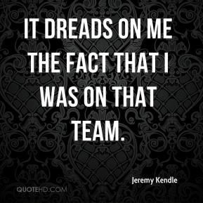 Jeremy Kendle  - It dreads on me the fact that I was on that team.