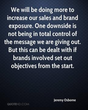 Jeremy Osborne  - We will be doing more to increase our sales and brand exposure. One downside is not being in total control of the message we are giving out. But this can be dealt with if brands involved set out objectives from the start.