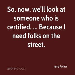 Jerry Archer  - So, now, we'll look at someone who is certified, ... Because I need folks on the street.