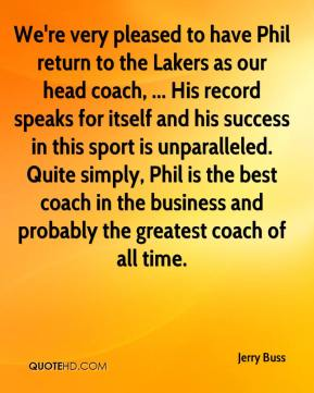 Jerry Buss  - We're very pleased to have Phil return to the Lakers as our head coach, ... His record speaks for itself and his success in this sport is unparalleled. Quite simply, Phil is the best coach in the business and probably the greatest coach of all time.