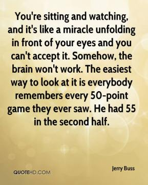 Jerry Buss  - You're sitting and watching, and it's like a miracle unfolding in front of your eyes and you can't accept it. Somehow, the brain won't work. The easiest way to look at it is everybody remembers every 50-point game they ever saw. He had 55 in the second half.