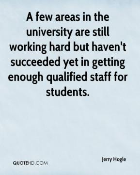 Jerry Hogle  - A few areas in the university are still working hard but haven't succeeded yet in getting enough qualified staff for students.