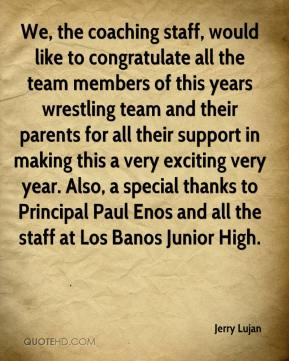Jerry Lujan  - We, the coaching staff, would like to congratulate all the team members of this years wrestling team and their parents for all their support in making this a very exciting very year. Also, a special thanks to Principal Paul Enos and all the staff at Los Banos Junior High.