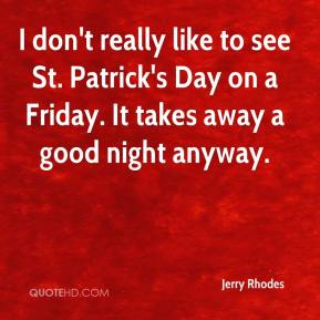 Jerry Rhodes  - I don't really like to see St. Patrick's Day on a Friday. It takes away a good night anyway.