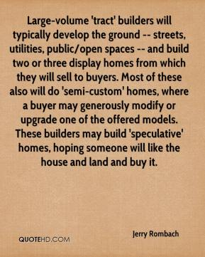 Jerry Rombach  - Large-volume 'tract' builders will typically develop the ground -- streets, utilities, public/open spaces -- and build two or three display homes from which they will sell to buyers. Most of these also will do 'semi-custom' homes, where a buyer may generously modify or upgrade one of the offered models. These builders may build 'speculative' homes, hoping someone will like the house and land and buy it.
